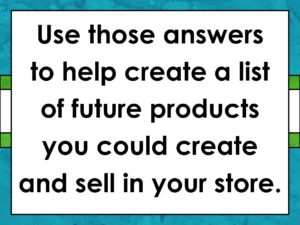 "Image - ""Use those answers to help create a list of future products you create and sell in your store."""
